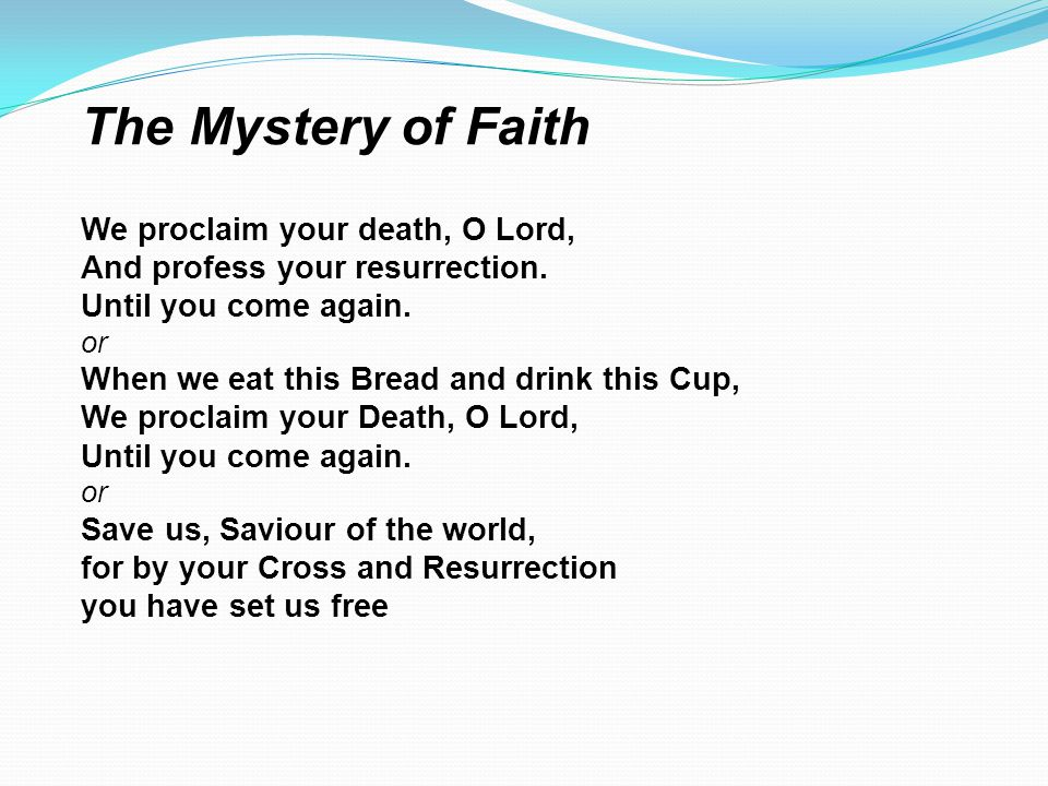 We proclaim your death, O Lord, And profess your resurrection. Until you come again. or When we eat this Bread and drink this Cup, We proclaim your De