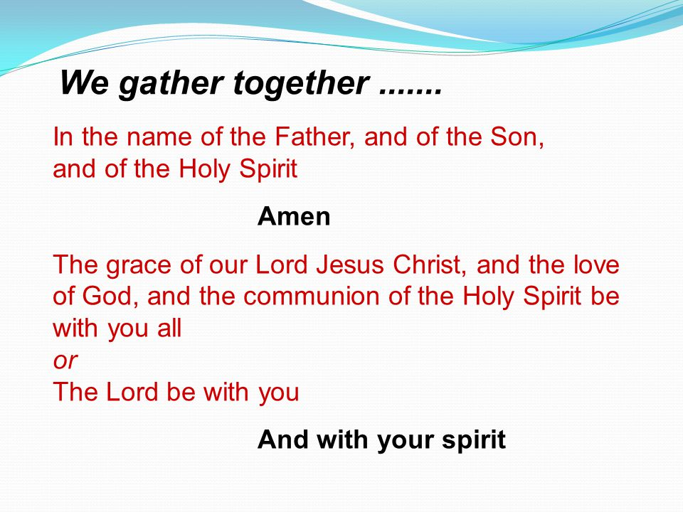 In the name of the Father, and of the Son, and of the Holy Spirit Amen The grace of our Lord Jesus Christ, and the love of God, and the communion of t
