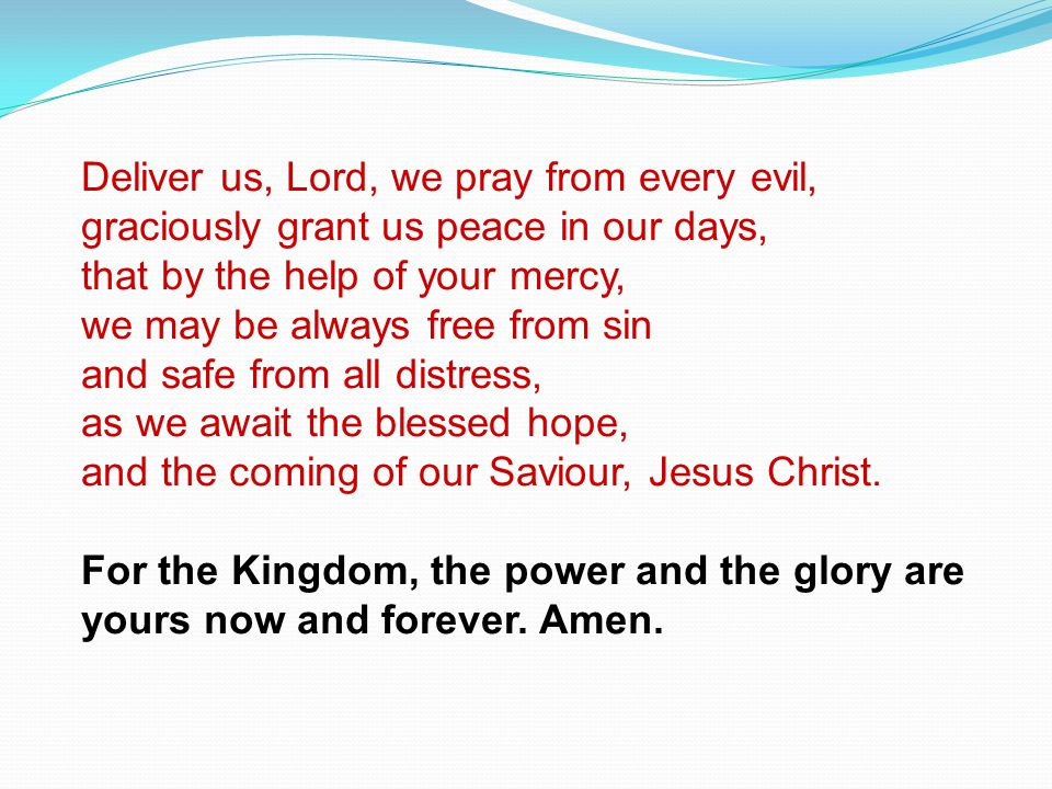 Deliver us, Lord, we pray from every evil, graciously grant us peace in our days, that by the help of your mercy, we may be always free from sin and s