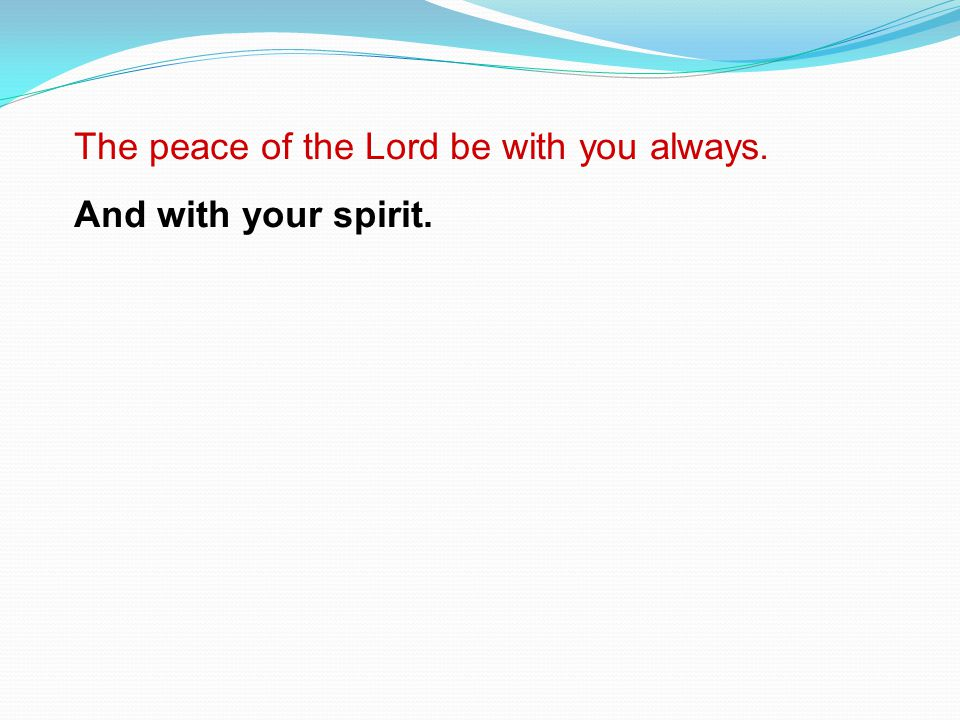 The peace of the Lord be with you always. And with your spirit.
