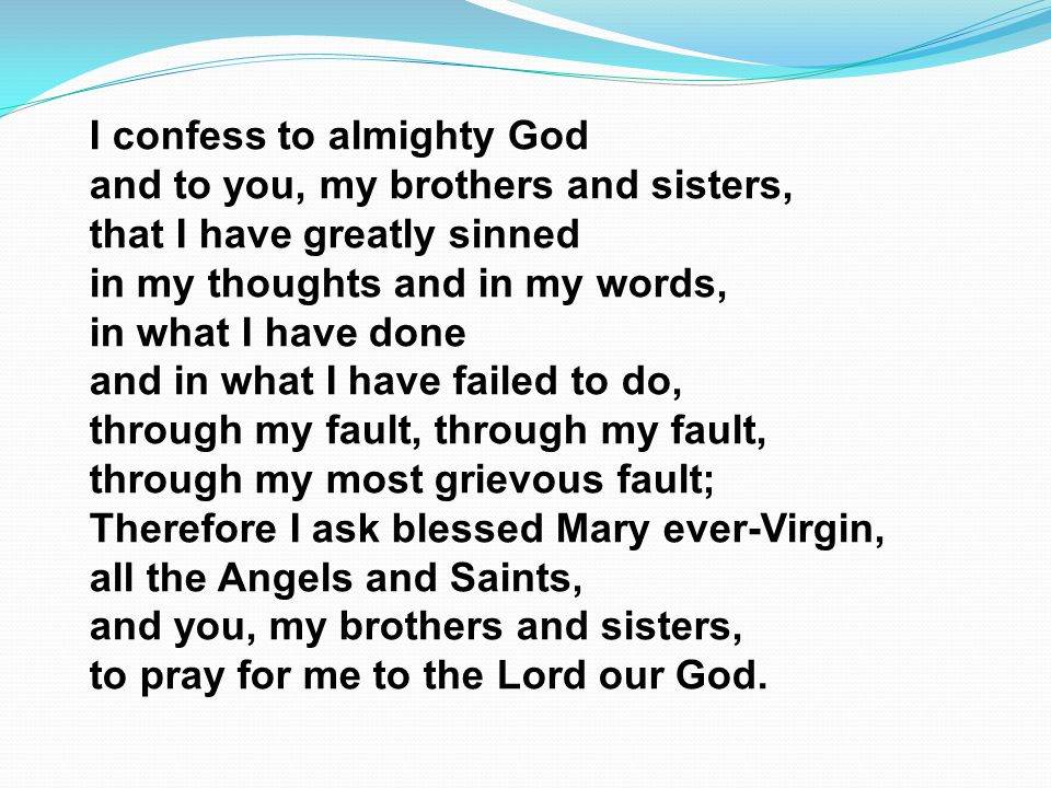 I confess to almighty God and to you, my brothers and sisters, that I have greatly sinned in my thoughts and in my words, in what I have done and in w