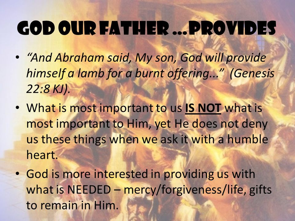"""God our father …provides """"And Abraham said, My son, God will provide himself a lamb for a burnt offering..."""" (Genesis 22:8 KJ). What is most important"""