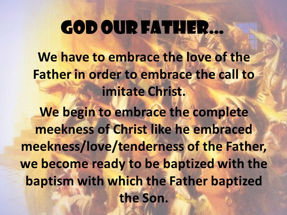 God our father… We have to embrace the love of the Father in order to embrace the call to imitate Christ.