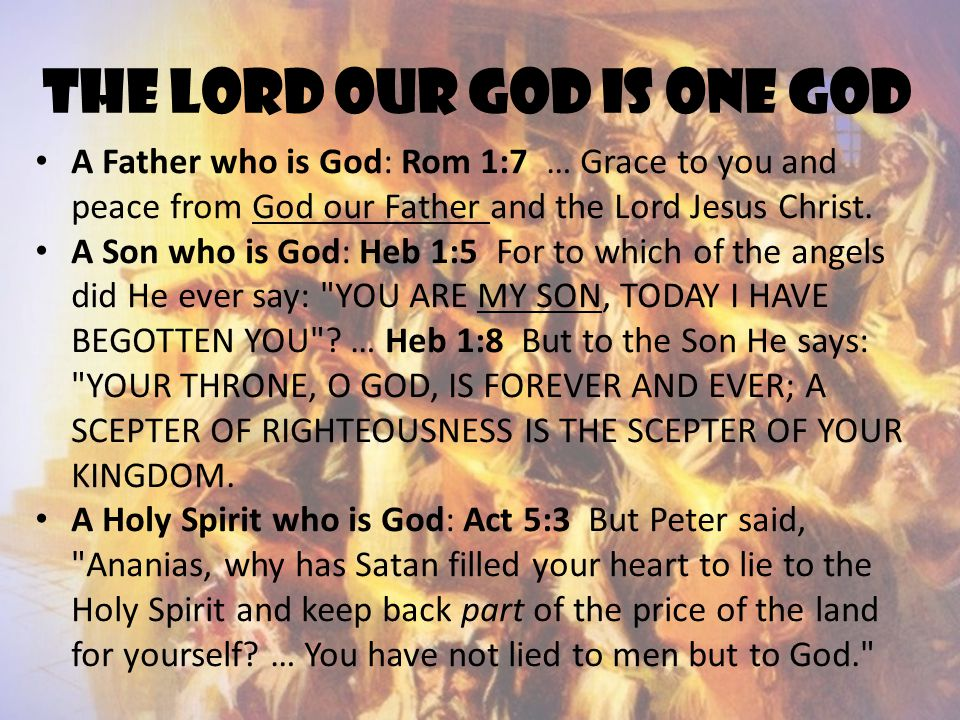 The Lord our God is ONE God A Father who is God: Rom 1:7 … Grace to you and peace from God our Father and the Lord Jesus Christ. A Son who is God: Heb