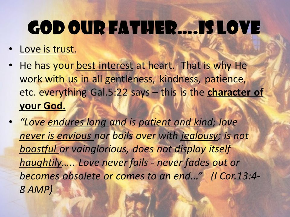 God OUR FATHER….IS LOVE Love is trust. He has your best interest at heart. That is why He work with us in all gentleness, kindness, patience, etc. eve