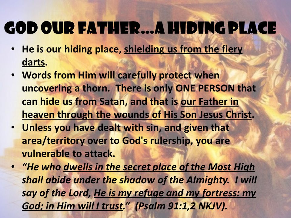 God our father…a hiding place He is our hiding place, shielding us from the fiery darts. Words from Him will carefully protect when uncovering a thorn
