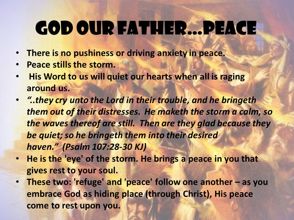 God our father…peace There is no pushiness or driving anxiety in peace. Peace stills the storm. His Word to us will quiet our hearts when all is ragin