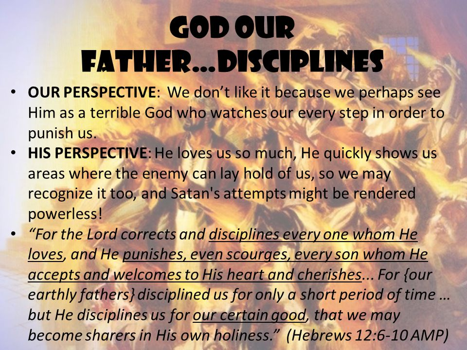 God our father…disciplines OUR PERSPECTIVE: We don't like it because we perhaps see Him as a terrible God who watches our every step in order to punis