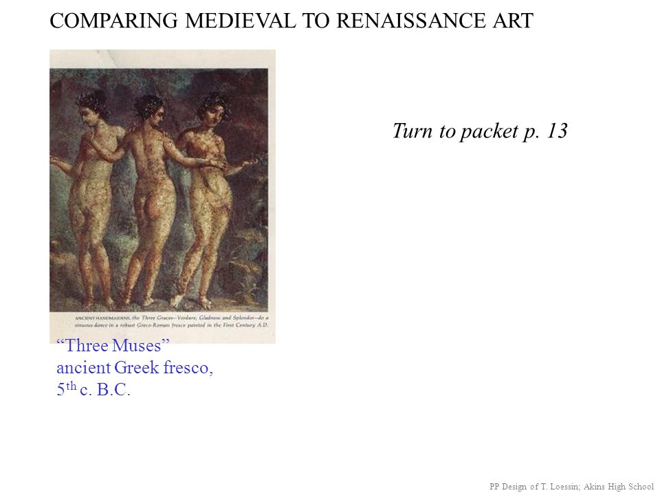 """COMPARING MEDIEVAL TO RENAISSANCE ART """"Three Muses"""" ancient Greek fresco, 5 th c. B.C. Turn to packet p. 13 PP Design of T. Loessin; Akins High School"""