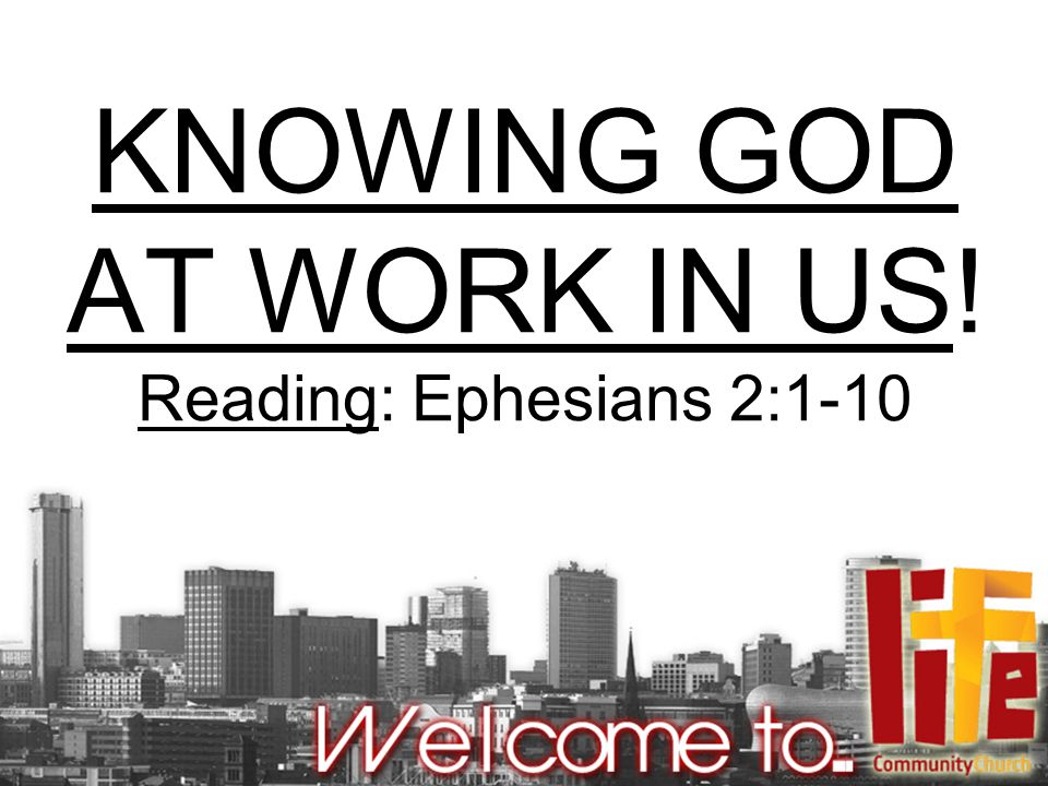 KNOWING GOD AT WORK IN US! Reading: Ephesians 2:1-10