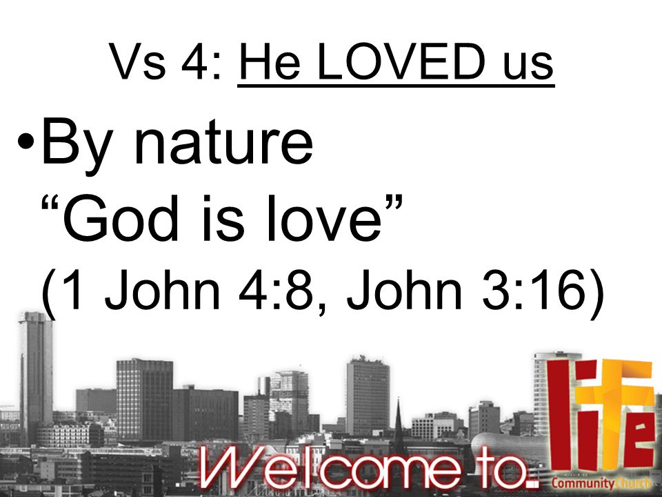 Vs 4: He LOVED us By nature God is love (1 John 4:8, John 3:16)