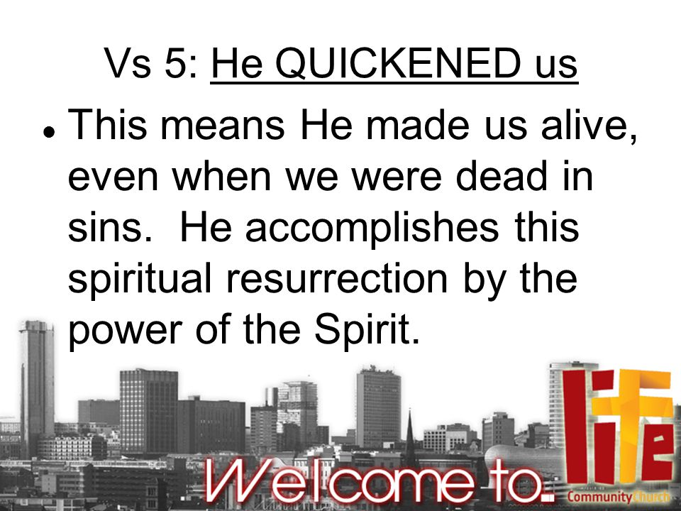 Vs 5: He QUICKENED us This means He made us alive, even when we were dead in sins.
