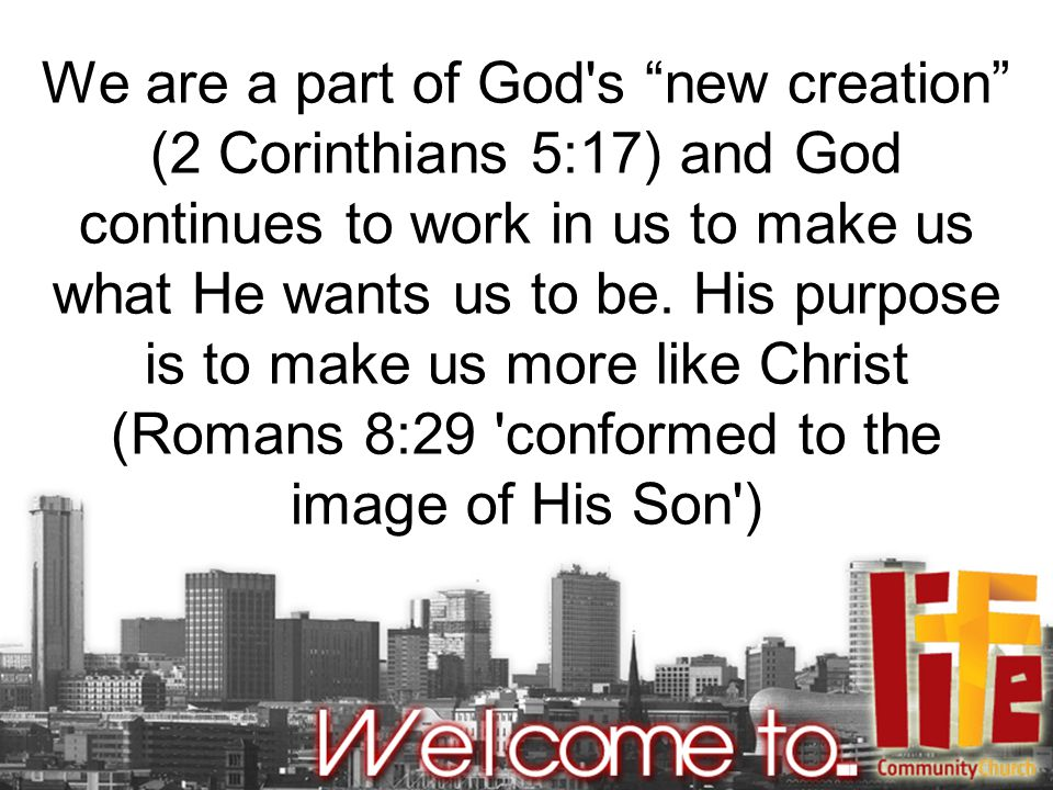 We are a part of God s new creation (2 Corinthians 5:17) and God continues to work in us to make us what He wants us to be.