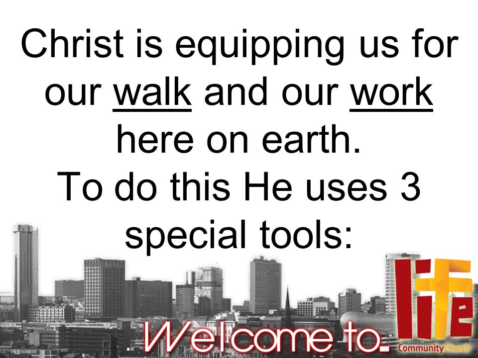 Christ is equipping us for our walk and our work here on earth. To do this He uses 3 special tools: