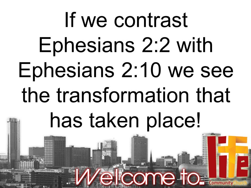 If we contrast Ephesians 2:2 with Ephesians 2:10 we see the transformation that has taken place!