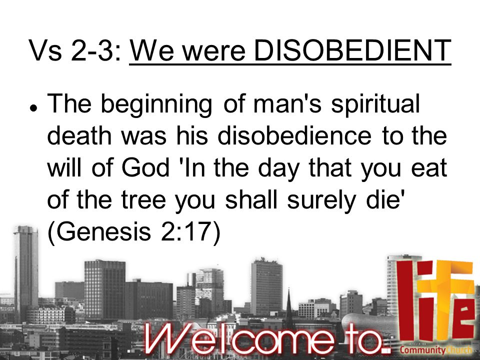 Vs 2-3: We were DISOBEDIENT The beginning of man s spiritual death was his disobedience to the will of God In the day that you eat of the tree you shall surely die (Genesis 2:17)