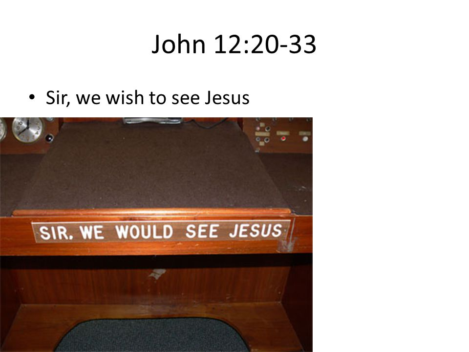 John 12:20-33 Sir, we wish to see Jesus