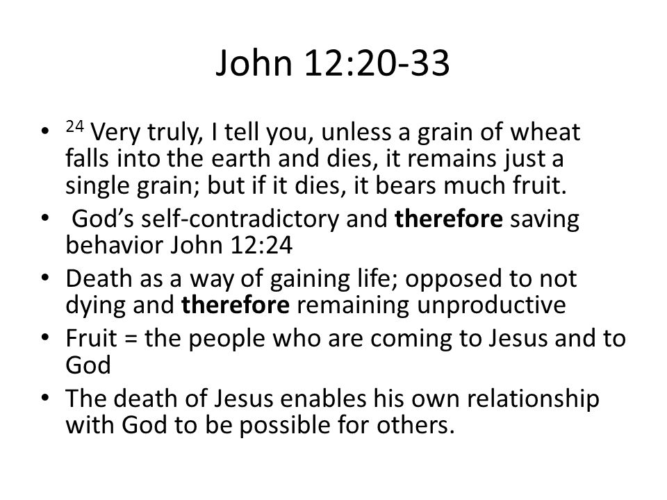 John 12:20-33 24 Very truly, I tell you, unless a grain of wheat falls into the earth and dies, it remains just a single grain; but if it dies, it bears much fruit.