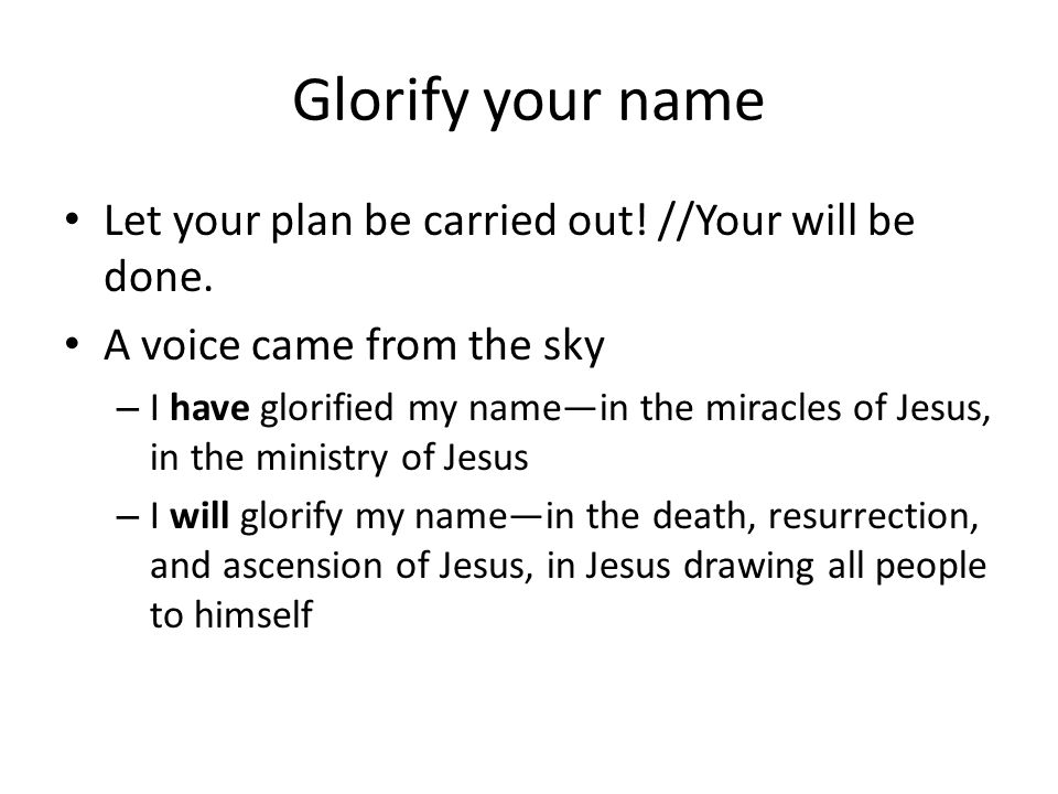 Glorify your name Let your plan be carried out! //Your will be done. A voice came from the sky – I have glorified my name—in the miracles of Jesus, in