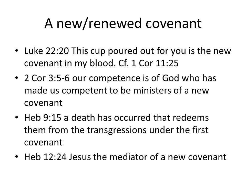 A new/renewed covenant Luke 22:20 This cup poured out for you is the new covenant in my blood. Cf. 1 Cor 11:25 2 Cor 3:5-6 our competence is of God wh