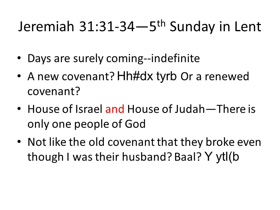 Jeremiah 31:31-34—5 th Sunday in Lent Days are surely coming--indefinite A new covenant? Hh#dx tyrb Or a renewed covenant? House of Israel and House o