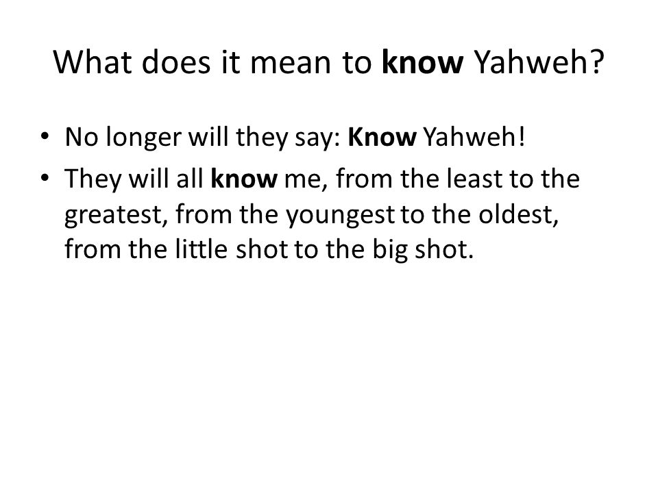 What does it mean to know Yahweh. No longer will they say: Know Yahweh.