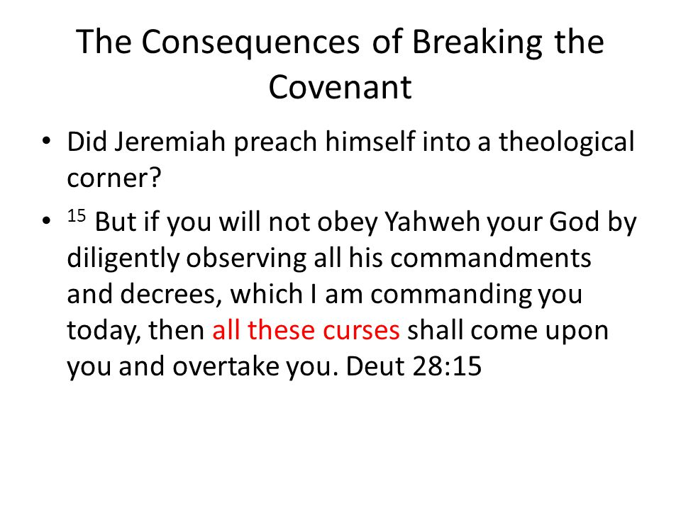The Consequences of Breaking the Covenant Did Jeremiah preach himself into a theological corner? 15 But if you will not obey Yahweh your God by dilige