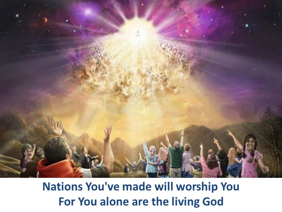 Nations You ve made will worship You For You alone are the living God
