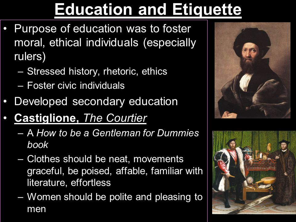 Education and Etiquette Purpose of education was to foster moral, ethical individuals (especially rulers) –Stressed history, rhetoric, ethics –Foster civic individuals Developed secondary education Castiglione, The Courtier –A How to be a Gentleman for Dummies book –Clothes should be neat, movements graceful, be poised, affable, familiar with literature, effortless –Women should be polite and pleasing to men