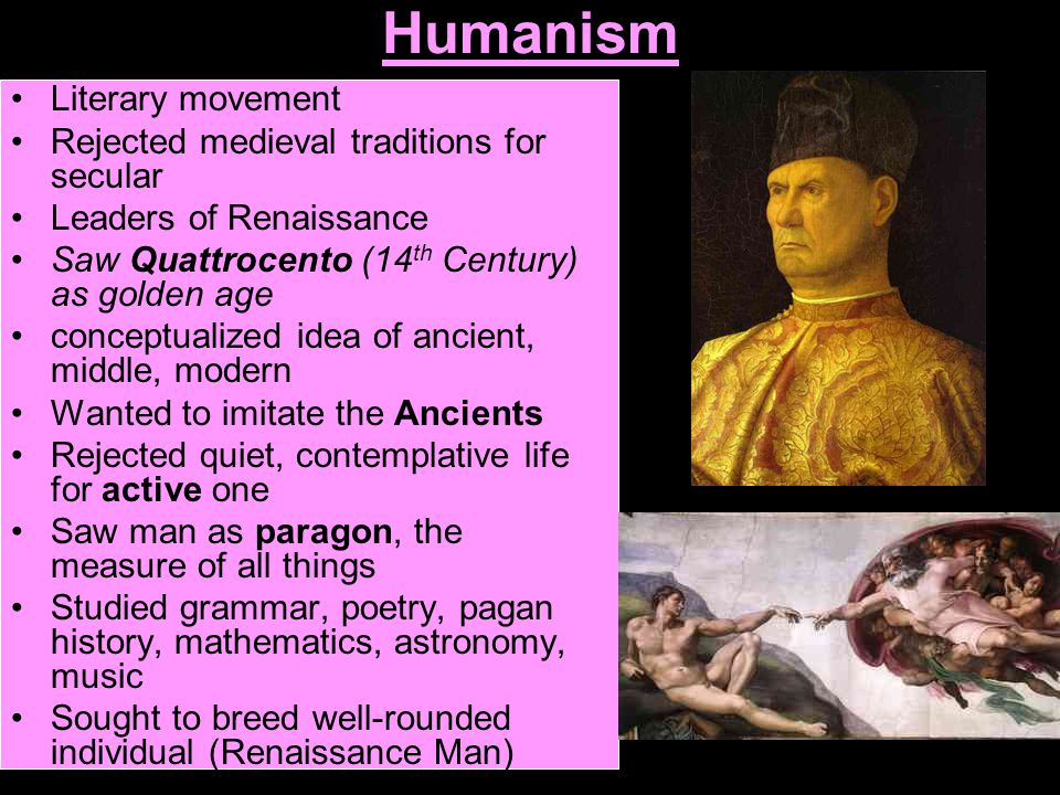 Humanism Literary movement Rejected medieval traditions for secular Leaders of Renaissance Saw Quattrocento (14 th Century) as golden age conceptualized idea of ancient, middle, modern Wanted to imitate the Ancients Rejected quiet, contemplative life for active one Saw man as paragon, the measure of all things Studied grammar, poetry, pagan history, mathematics, astronomy, music Sought to breed well-rounded individual (Renaissance Man)