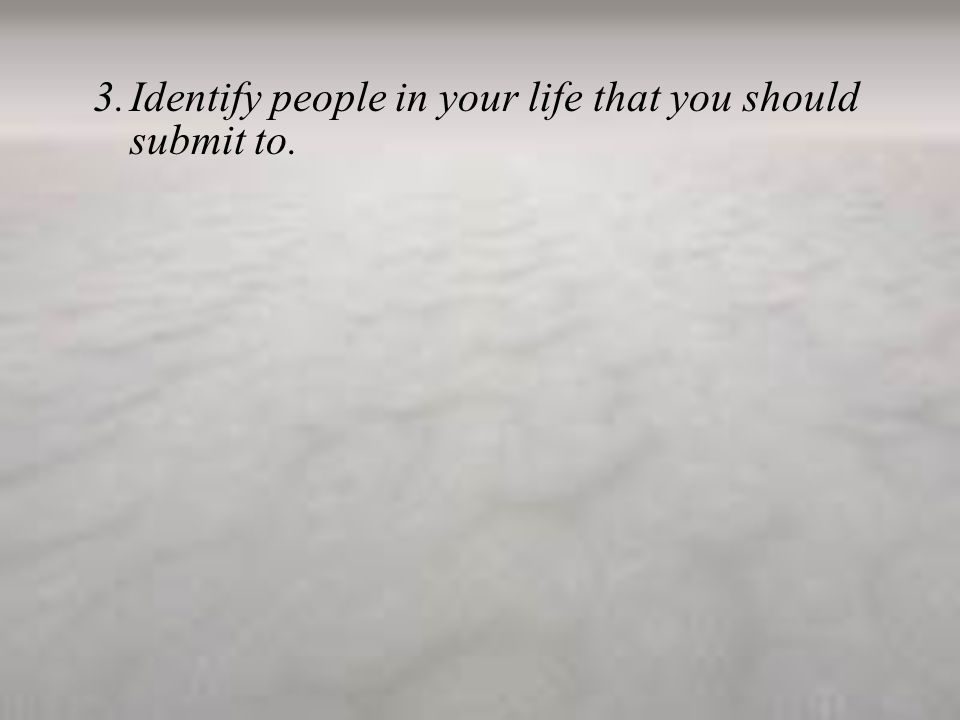 3.Identify people in your life that you should submit to.
