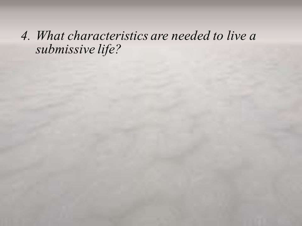 4.What characteristics are needed to live a submissive life?
