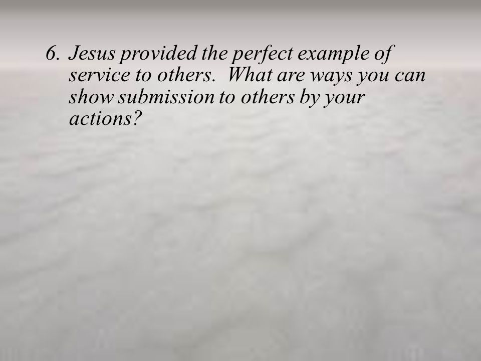 6.Jesus provided the perfect example of service to others.