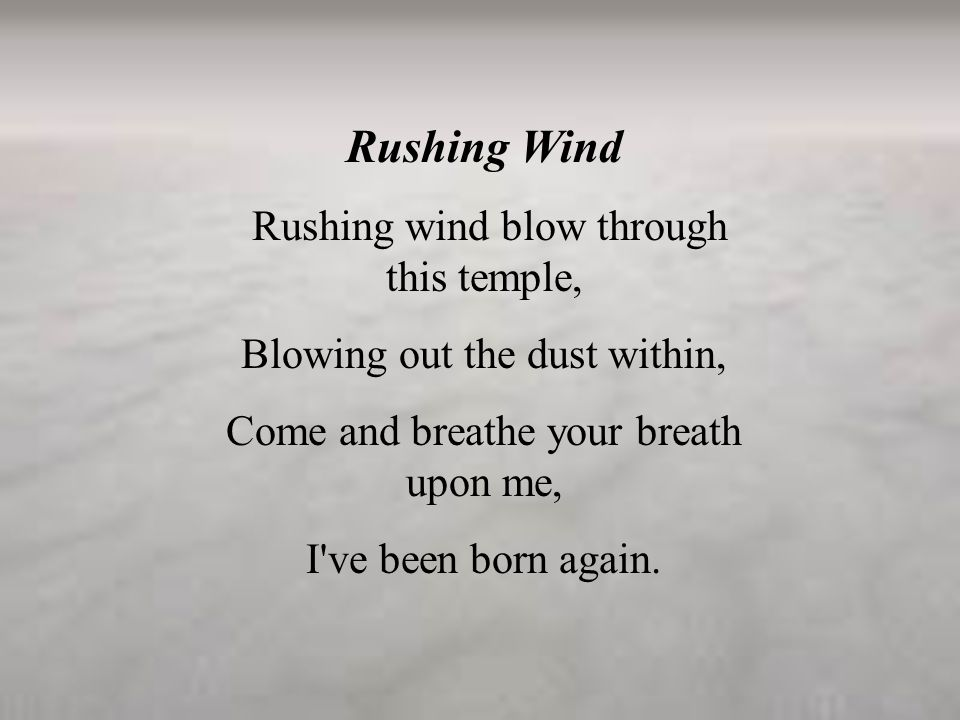 Rushing Wind Rushing wind blow through this temple, Blowing out the dust within, Come and breathe your breath upon me, I've been born again.