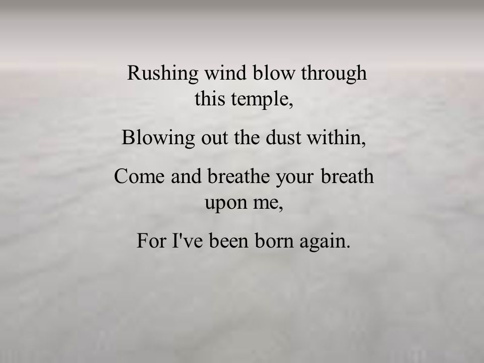 Rushing wind blow through this temple, Blowing out the dust within, Come and breathe your breath upon me, For I ve been born again.