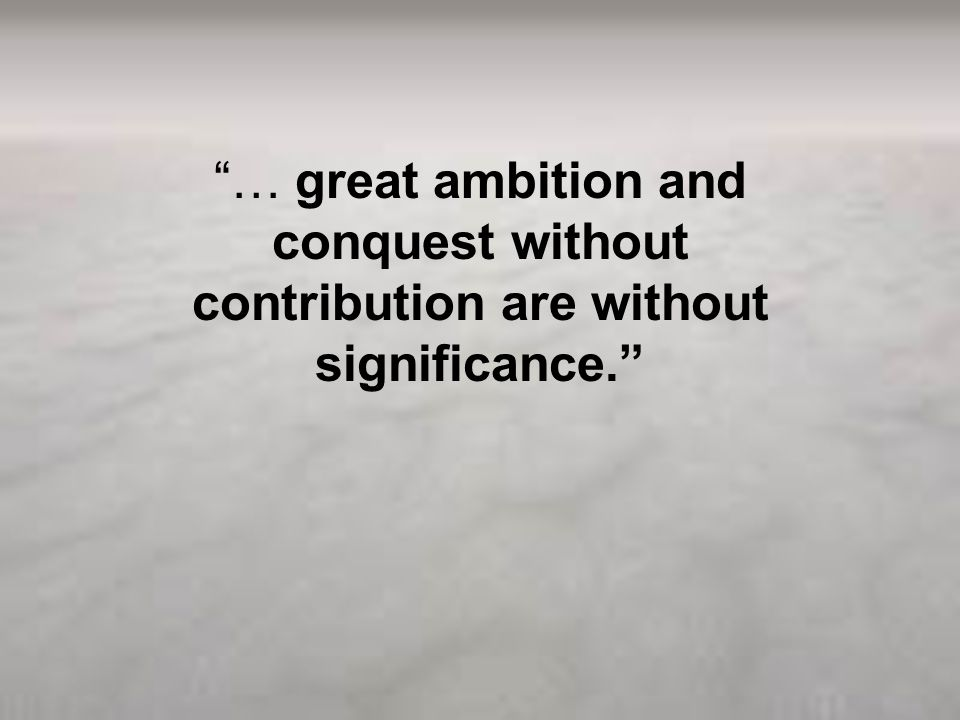 … great ambition and conquest without contribution are without significance.