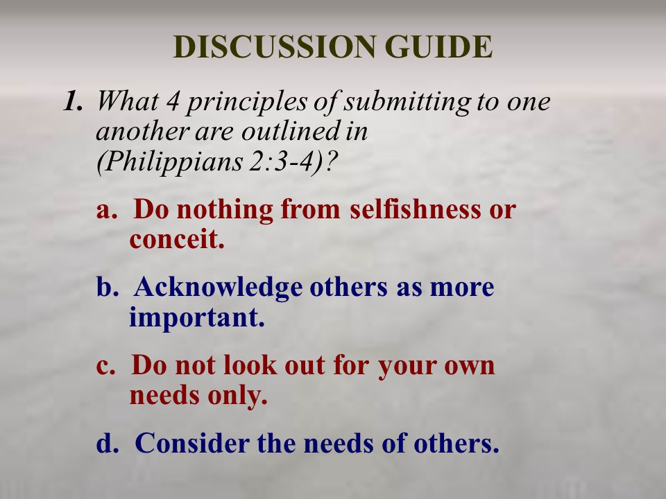 DISCUSSION GUIDE 1.What 4 principles of submitting to one another are outlined in (Philippians 2:3-4)? a. Do nothing from selfishness or conceit. b. A