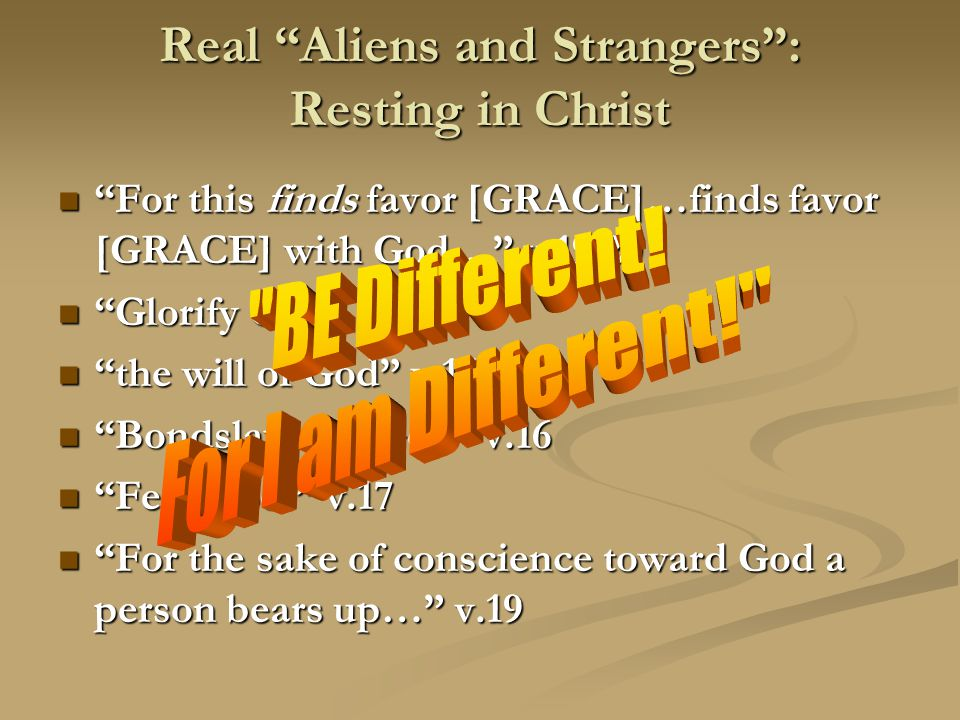 Real Aliens and Strangers : Resting in Christ For this finds favor [GRACE]…finds favor [GRACE] with God… v.19,20 For this finds favor [GRACE]…finds favor [GRACE] with God… v.19,20 Glorify God v.12 Glorify God v.12 the will of God v.15 the will of God v.15 Bondslaves of God v.16 Bondslaves of God v.16 Fear God! v.17 Fear God! v.17 For the sake of conscience toward God a person bears up… v.19 For the sake of conscience toward God a person bears up… v.19
