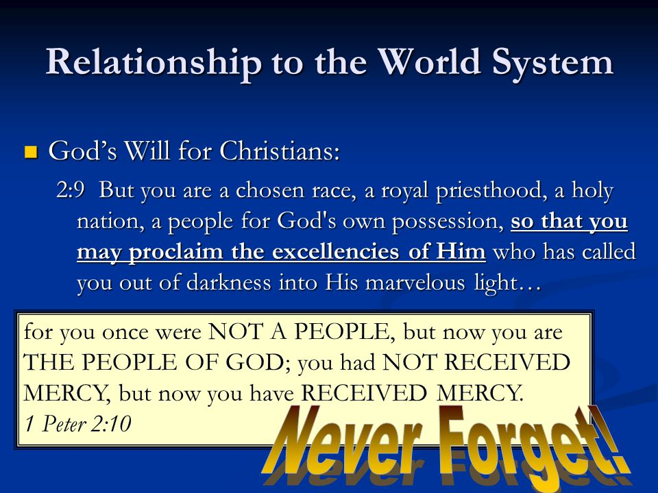 Relationship to the World System God's Will for Christians: God's Will for Christians: 2:9 But you are a chosen race, a royal priesthood, a holy nation, a people for God s own possession, so that you may proclaim the excellencies of Him who has called you out of darkness into His marvelous light… for you once were NOT A PEOPLE, but now you are THE PEOPLE OF GOD; you had NOT RECEIVED MERCY, but now you have RECEIVED MERCY.
