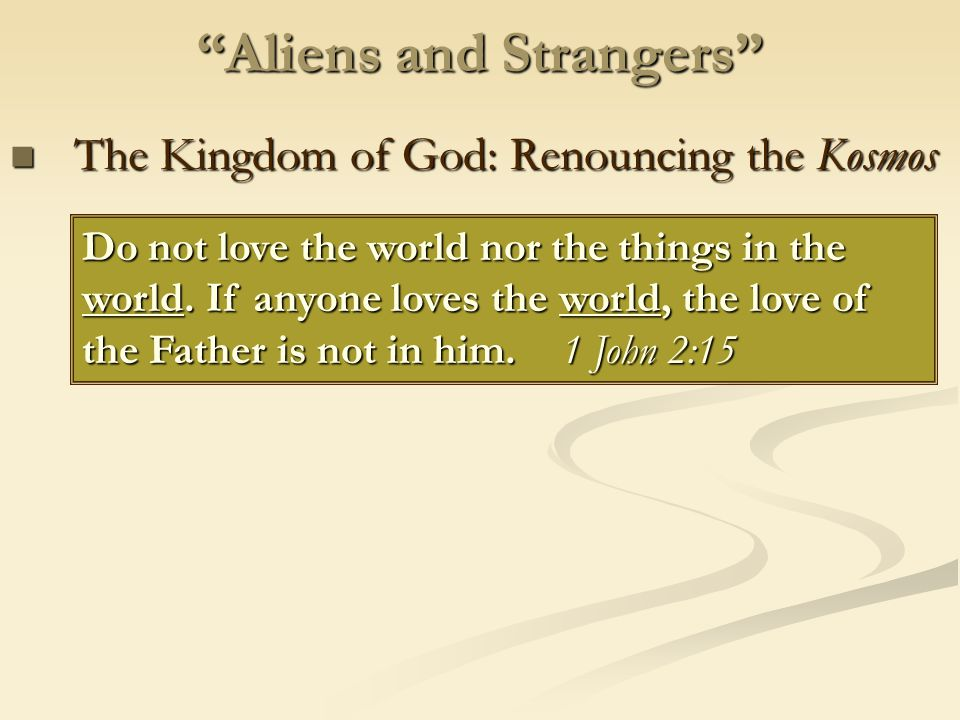 Aliens and Strangers The Kingdom of God: Renouncing the Kosmos The Kingdom of God: Renouncing the Kosmos Do not love the world nor the things in the world.