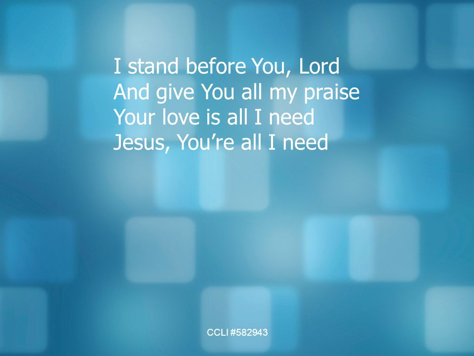 CCLI #582943 I stand before You, Lord And give You all my praise Your love is all I need Jesus, You're all I need