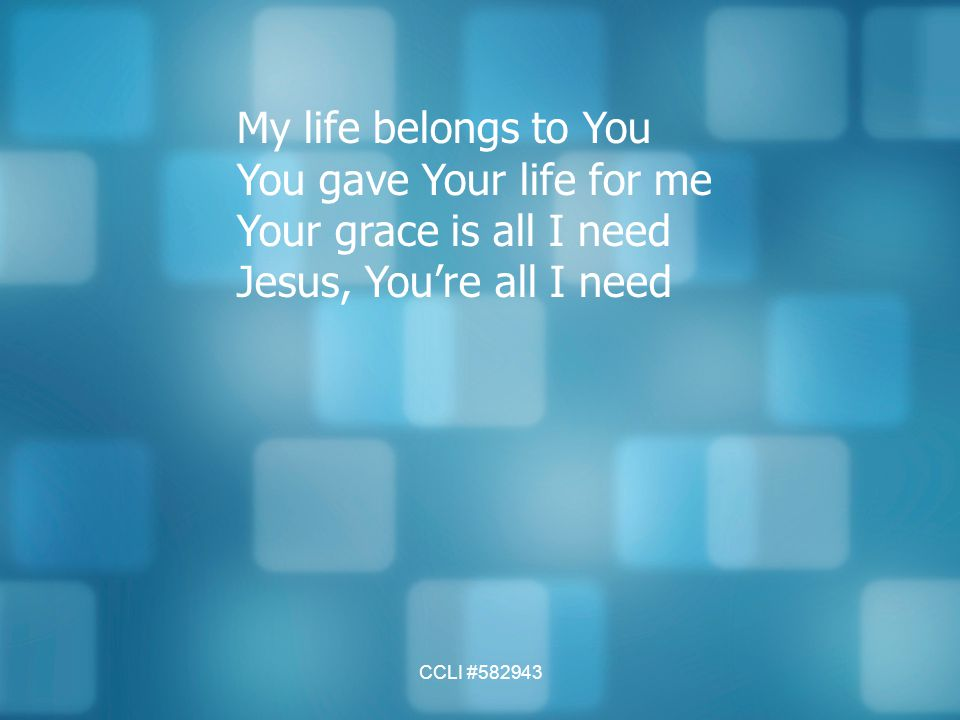 CCLI #582943 My life belongs to You You gave Your life for me Your grace is all I need Jesus, You're all I need