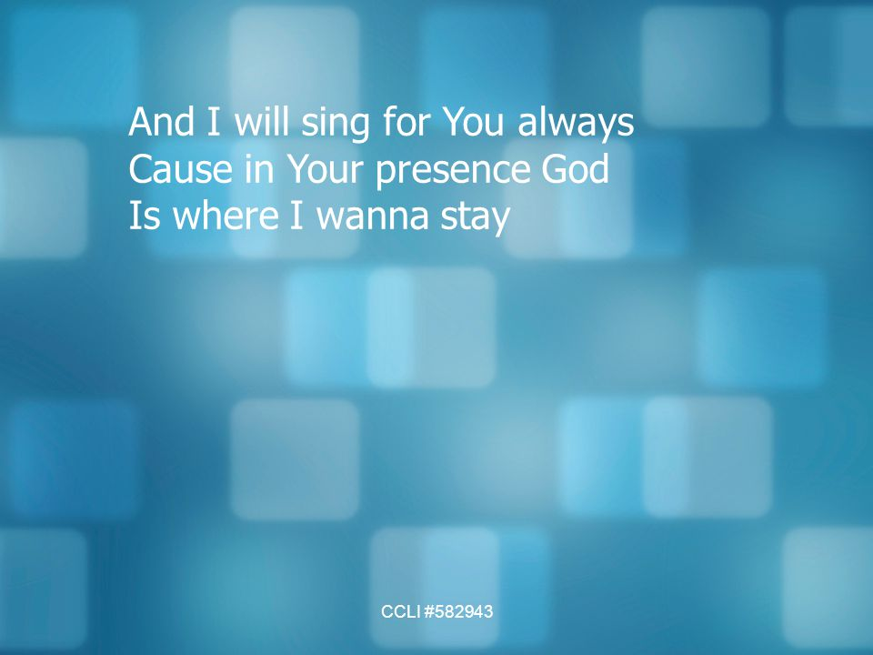 CCLI #582943 And I will sing for You always Cause in Your presence God Is where I wanna stay