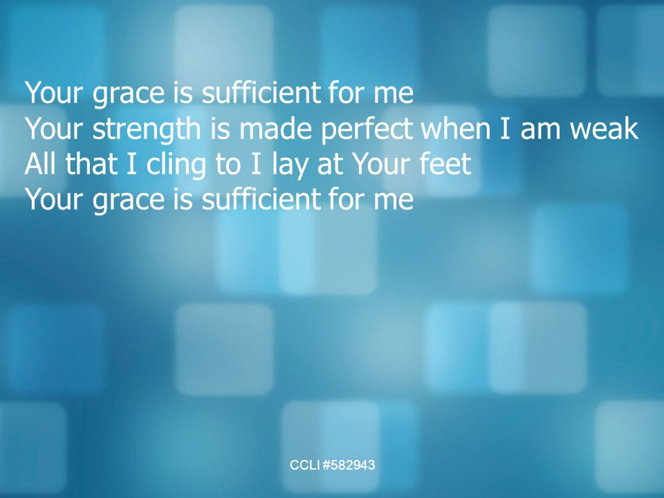 CCLI #582943 Your grace is sufficient for me Your strength is made perfect when I am weak All that I cling to I lay at Your feet Your grace is suffici