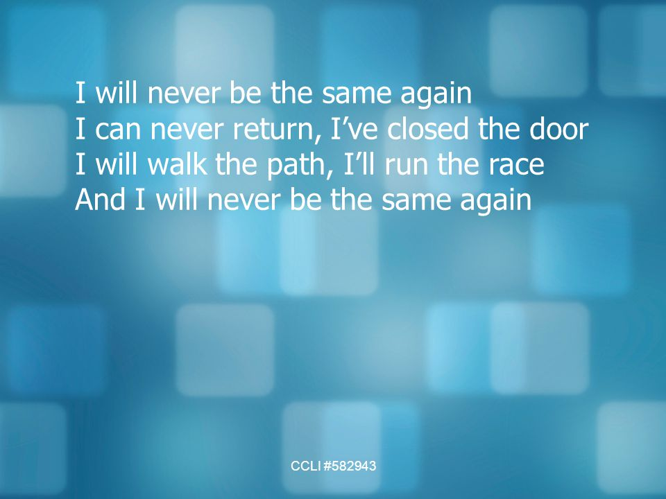 CCLI #582943 I will never be the same again I can never return, I've closed the door I will walk the path, I'll run the race And I will never be the s
