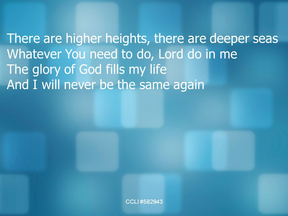 CCLI #582943 There are higher heights, there are deeper seas Whatever You need to do, Lord do in me The glory of God fills my life And I will never be