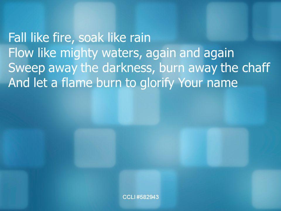 CCLI #582943 Fall like fire, soak like rain Flow like mighty waters, again and again Sweep away the darkness, burn away the chaff And let a flame burn