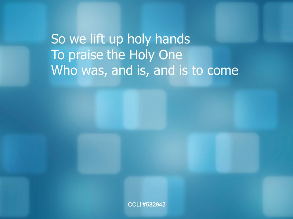 CCLI #582943 So we lift up holy hands To praise the Holy One Who was, and is, and is to come