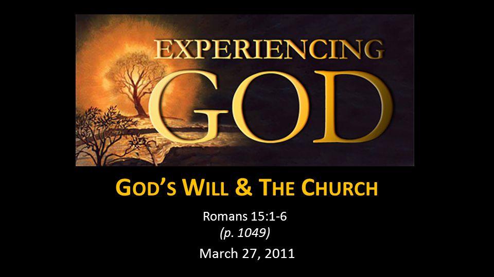 G OD ' S W ILL & T HE C HURCH Romans 15:1-6 (p. 1049) March 27, 2011