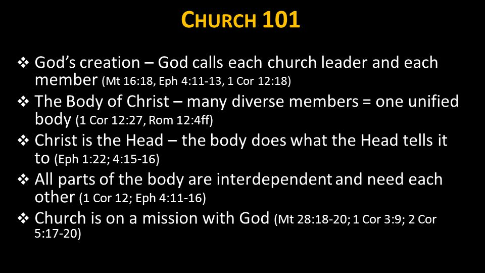 C HURCH 101  God's creation – God calls each church leader and each member (Mt 16:18, Eph 4:11-13, 1 Cor 12:18)  The Body of Christ – many diverse m